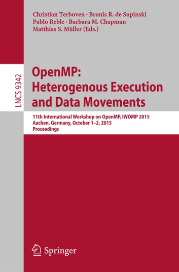 OpenMP: Heterogenous Execution and Data Movements - 11th International Workshop on OpenMP, IWOMP 2015, Aachen, Germany, October 1-2, 2015, Proceedings ebook by