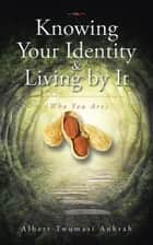 Knowing Your Identity & Living by It - (Who You Are) ebook by Albert Twumasi Ankrah
