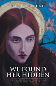 WE FOUND HER HIDDEN - The Remarkable Poetry of Christina Rossetti ebook by Paul Hullah