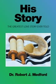 His Story - The Greatest Love Story Ever Told ebook by Dr. Robert J. Medford