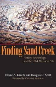Finding Sand Creek - History, Archeology, and the 1864 Massacre Site ebook by Jerome A. Greene,Douglas D. Scott,Christine Whitacre