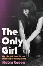 The Only Girl - My Life and Times on the Masthead of Rolling Stone ebook by Robin Green