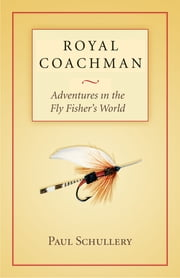 Royal Coachman - Adventures in the Fly Fisher's World ebook by Paul Schullery,Marsha Karle