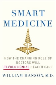Smart Medicine - How the Changing Role of Doctors Will Revolutionize Health Care ebook by Dr. William Hanson, M.D.