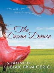 The Divine Dance - If the World is Your Stage, Who Are You Performing For? ebook by Shannon Kubiak Primicerio,Robin Gunn