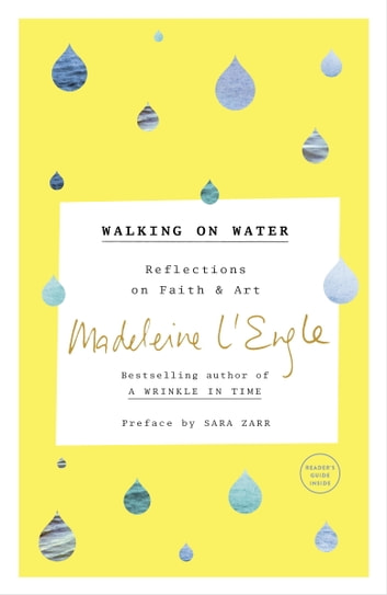 Walking on Water - Reflections on Faith and Art ebook by Madeleine L'Engle,Sara Zarr,Lindsay Lackey
