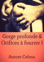 Gorge profonde & Orifices à fourrer - Tome I ebook by Aurore Celosa