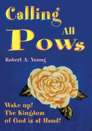 Calling All POWs - Wake up! The Kingdom of God is at Hand! ebook by Robert Young