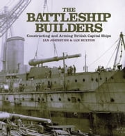 The Battleship Builders - Constructing and Arming British Capital Ships ebook by Ian Johnston,Ian Buxton