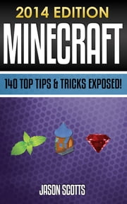 Minecraft: 140 Top Tips & Tricks Exposed! ebook by Jason Scotts