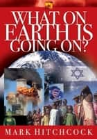 What On Earth Is Going On? ebook by Mark Hitchcock