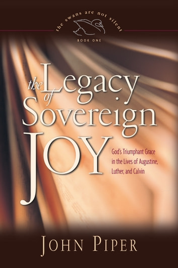 The Legacy of Sovereign Joy - God's Triumphant Grace in the Lives of Augustine, Luther, and Calvin ebook by John Piper