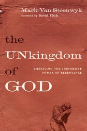 The Unkingdom of God - Embracing the Subversive Power of Repentance ebook by Mark Van Steenwyk,David E. Fitch