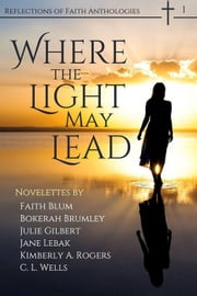 Where the Light May Lead - Reflections of Faith, #1 ebook by Faith Blum,Bokerah Brumley,C. L. Wells,Jane Lebak,Julie C. Gilbert,Kimberly A. Rogers