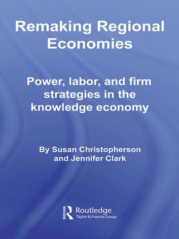Remaking Regional Economies - Power, Labor, and Firm Strategies in the Knowledge Economy ebook by Susan Christopherson,Jennifer Clark