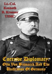 Coercive Diplomacy: Otto Von Bismarck And The Unification Of Germany ebook by Lt.-Col. Kenneth R. Krasner USMC