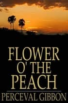 Flower o' the Peach ebook by Perceval Gibbon