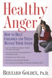 Healthy Anger - How to Help Children and Teens Manage Their Anger ebook by Bernard Golden