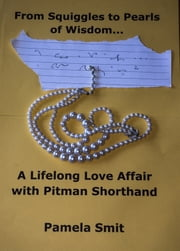 From Squiggles To Pearls Of Wisdom ... - A Lifelong Love Affair With Pitman Shorthand ebook by Pamela Smit