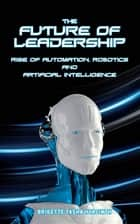 The Future of Leadership - Rise of Automation, Robotics and Artificial Intelligence ebook by Brigette Tasha Hyacinth