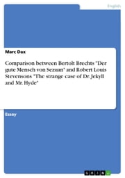 Comparison between Bertolt Brechts 'Der gute Mensch von Sezuan' and Robert Louis Stevensons 'The strange case of Dr. Jekyll and Mr. Hyde' ebook by Marc Dax