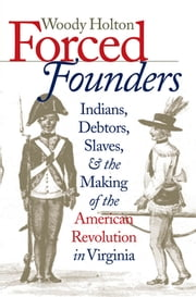 Forced Founders - Indians, Debtors, Slaves, and the Making of the American Revolution in Virginia ebook by Woody Holton