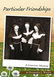 Particular Friendships: A Convent Memoir ebook by Kathleen J. Waites