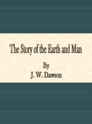 The Story of the Earth and Man ebook by J. W. Dawson