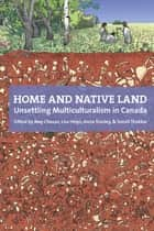 Home and Native Land - Unsettling Multiculturalism in Canada eBook by May Chazan, Lisa Helps, Anna Stanley,...