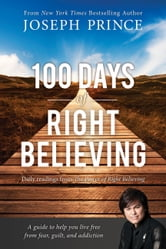 100 Days of Right Believing - Daily Readings from The Power of Right Believing ebook by Joseph Prince