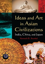 Ideas and Art in Asian Civilizations: India, China and Japan - India, China and Japan ebook by Kenneth R. Stunkel