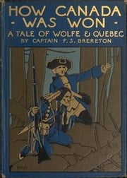 How Canada Was Won - A Tale of Wolfe & Quebec ebook by Captain F.S. Brereton