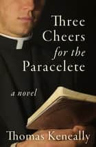 Three Cheers for the Paraclete - A Novel ebook by Thomas Keneally