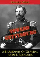 Towards Gettysburg: A Biography Of General John F. Reynolds ebook by Edward J. Nichols