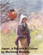 Japan: a Record in Colour (Illustrated) ebook by Menpes,Mortimer