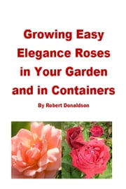 Growing Easy Elegance Roses in Your Garden and in Containers ebook by Kobo.Web.Store.Products.Fields.ContributorFieldViewModel