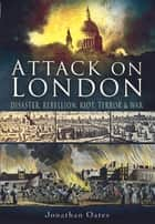 Attack on London - Disaster, Riot and War ebook by Jonathan   Oates