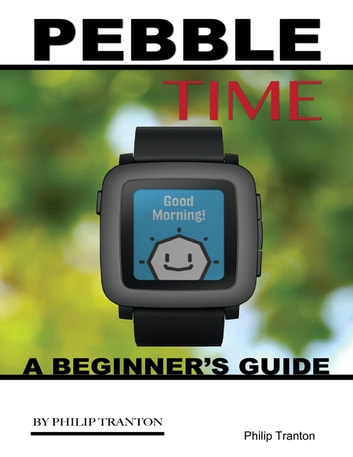 Pebble Time: A Beginner's Guide ebook by Philip Tranton