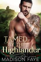 Tamed By The Highlander ebook by Madison Faye