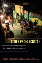 Cities From Scratch - Poverty and Informality in Urban Latin America ebook by Brodwyn Fischer, Bryan McCann, Javier Auyero
