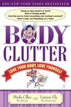 Body Clutter - Love Your Body, Love Yourself ebook by Marla Cilley, Leanne Ely