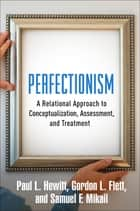 Perfectionism - A Relational Approach to Conceptualization, Assessment, and Treatment ebook by Paul L. Hewitt, PhD, Gordon L. Flett,...