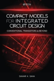 Compact Models for Integrated Circuit Design: Conventional Transistors and Beyond ebook by Saha, Samar K.