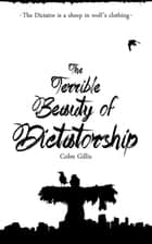 The Terrible Beauty of Dictatorship ebook by Colm Gillis