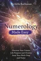 Numerology Made Easy - Discover Your Future, Life Purpose and Destiny from Your Birth Date and Name ebook by Michelle Buchanan
