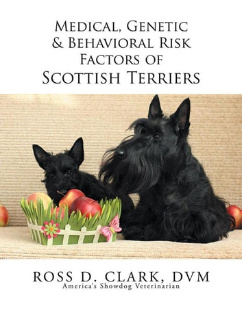 Medical, Genetic & Behavioral Risk Factors of Scottish Terriers ebook by Ross D. Clark DVM