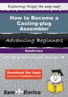 How to Become a Casting-plug Assembler ebook by Lauri Kuntz