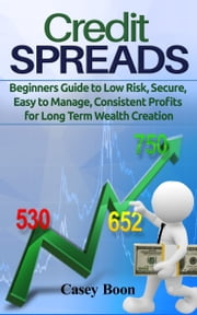 Credit Spreads - Beginners Guide to Low Risk, Secure, Easy to Manage, Consistent Profits for Long Term Wealth Creation ebook by Casey Boon