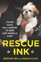Rescue Ink - Tough Guys on a Mission to Keep Our Animals Safe ebook by Denise Flaim,Rescue Ink