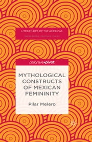 Mythological Constructs of Mexican Femininity ebook by Pilar Melero